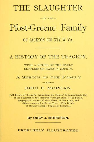 The slaughter of the Pfost-Greene family of Jackson county, W.Va.