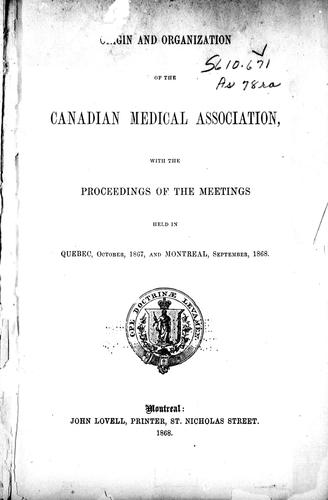 Origin and organization of the Canadian Medical Association, with the proceedings of the meetings held in Quebec, October, 1867, and Montreal, September, 1868