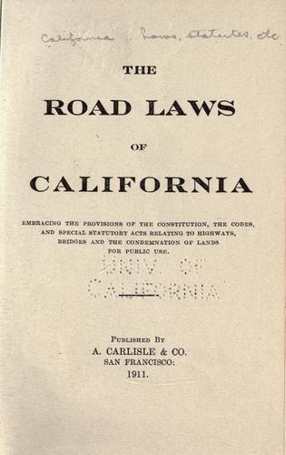 Download The road laws of California, embracing the provisions of the constitution, the codes, and special statutory acts relating to highways, bridges and the condemnation of lands for public use.