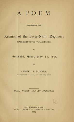 A poem delivered at the reunion of the Forty-ninth regiment, Massachusetts volunteers, at Pittsfield, Mass., May 21, 1867 by Samuel B. Sumner