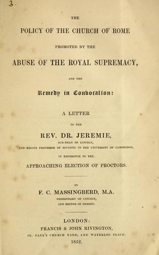 The policy of the Church of Rome promoted by the abuse of the Royal Supremacy, and the remedy in convocation by Francis Charles Massingberd