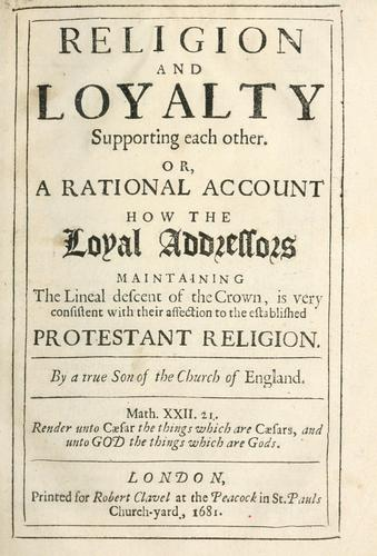 Religion and loyalty supporting each other, or, A rational account how the loyal addressors maintaining the lineal descent of the crown, is very consistent with their affection to the established Protestant religion