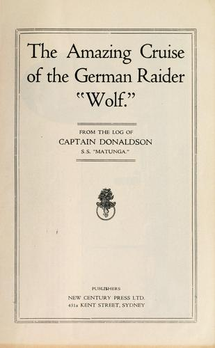The amazing cruise of the German raider wolf by A. Donaldson
