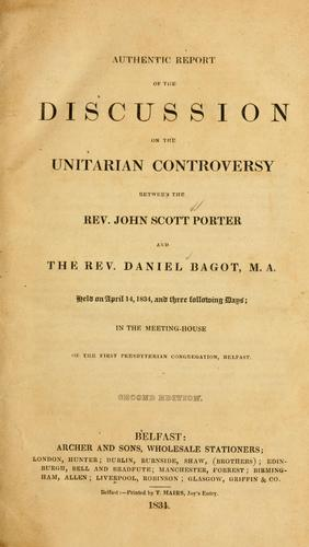 Authentic report of the discussion on the Unitarian controversy between the Rev. John Scott Porter and the Rev. Daniel Bagot M. A., held on April 14, 1834, and three following days, in the Meeting House of the First Presbyterian Congregation, Belfast by John Scott Porter