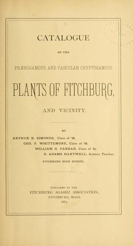 Catalogue of the phaenogamous and vascular cryptogamous plants of Fitchburg, and vicinity by Arthur Beaman Simonds