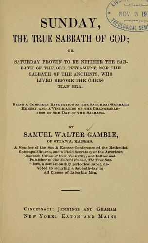 Sunday, the true Sabbath of God by Samuel Walter Gamble