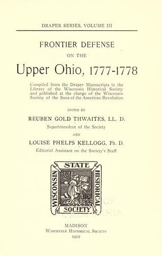 Frontier defense on the upper Ohio, 1777-1778 by edited by Reuben Gold Thwaites ... and Louise Phelps Kellogg.