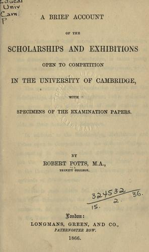 A brief account of the scholarships and exhibitions open to competition in the University of Cambridge by Potts, Robert