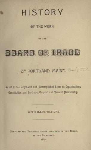 History of the work of the Board of Trade of Portland, Maine by Portland (Me.). Board of Trade.